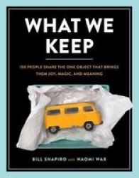 What We Keep - 150 People Share The One Object That Brings Them Joy Magic And Meaning Hardcover