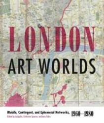 London Art Worlds - Mobile Contingent And Ephemeral Networks 1960-1980 Hardcover