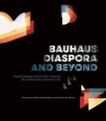 Bauhaus Diaspora And Beyond - Transforming Education In Art Architecture And Design Paperback