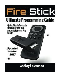 CreateSpace Independent Publishing Platform Fire Stick: How To Unlock The True Potential Of Your Fire Stick: Plus Quick Tips And