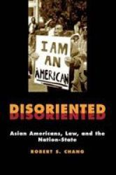Disoriented: Asian Americans Law And The Nation-state - Robert Chang Hardcover
