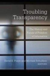 Troubling Transparency - The History And Future Of Freedom Of Information Hardcover
