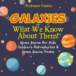 Galaxies And What We Know About Them Space Science For Kids - Children's Astrophysics & Space Science Books