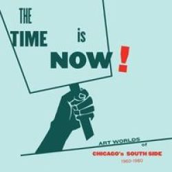 The Time Is Now : Art Worlds Of Chicagos South Side 1960-1980