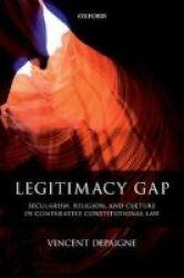Legitimacy Gap - Secularism Religion And Culture In Comparative Constitutional Law Hardcover