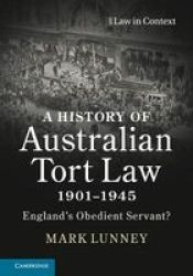 A History Of Australian Tort Law 1901-1945: England's Obedient Servant? Law In Context