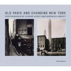 Old Paris And Changing New York: Photographs By Eug Ne Atget And Berenice Abbott