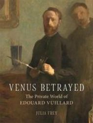 Venus Betrayed - The Private World Of Edouard Vuillard Hardcover