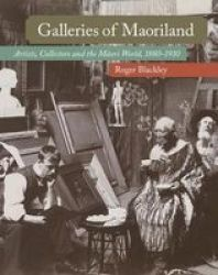 Galleries Of Maoriland - Artists Collectors And The Maori World 1880-1910 Hardcover