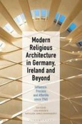 Modern Religious Architecture In Germany Ireland And Beyond - Influence Process And Afterlife Since 1945 Hardcover