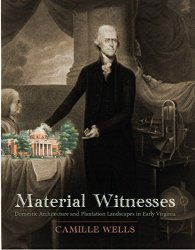 Material Witnesses: Domestic Architecture And Plantation Landscapes In Early Virginia