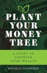Plant Your Money Tree - A Guide To Growing Your Wealth Paperback
