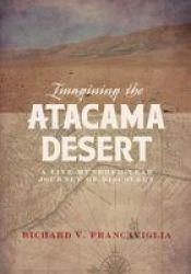 Imagining The Atacama Desert - A Five-hundred-year Journey Of Discovery Hardcover