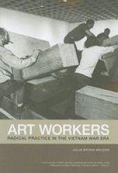 Art Workers - Radical Practice In The Vietnam War Era paperback