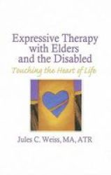 Expressive Therapy With Elders And The Disabled: Touching The Heart Of Life hardcover