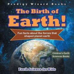 The Birth Of Earth - Fun Facts About The Forces That Shaped Planet Earth. Earth Science For Kids - Children's Earth Sciences Boo