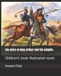 The Story Of King Arthur And His Knights . - Children& 39 S Book Illustrated Novel. Paperback