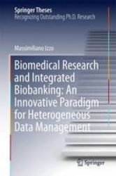 Biomedical Research And Integrated Biobanking: An Innovative Paradigm For Heterogeneous Data Management Hardcover 1ST Ed. 2016