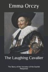 The Laughing Cavalier - The Story Of The Ancestor Of The Scarlet Pimpernel Paperback