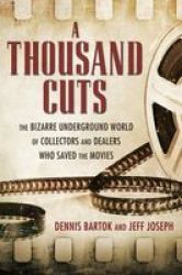 A Thousand Cuts - The Bizarre Underground World Of Collectors And Dealers Who Saved The Movies Hardcover