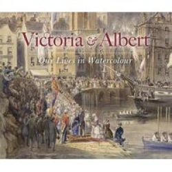Victoria & Albert: Our Lives In Watercolour Hardcover