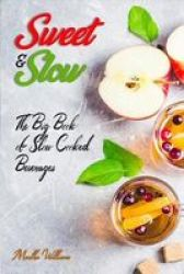 Sweet & Slow - The Big Book Of Slow Cooked Beverages: Make Tea Coffee Hot Chocolate Cider Wine And Other Alcoholic Beverages Using Your Crock Pot Paperback