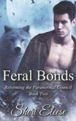 Feral Bonds - Reforming The Paranormal Council Book Two Paperback